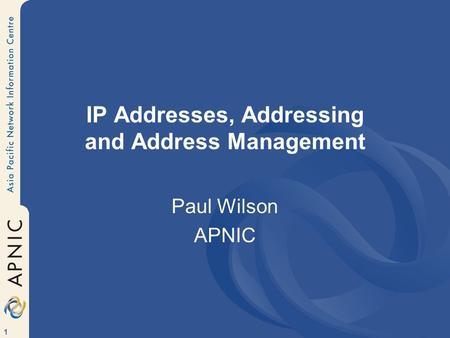 1 IP Addresses, Addressing and Address Management Paul Wilson APNIC.