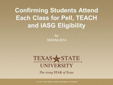 Confirming Students Attend Each Class for Pell, TEACH and IASG Eligibility for TASFAA 2014.