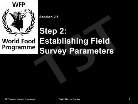 TST Session 2.5. Step 2: Establishing Field Survey Parameters WFP Markets Learning Programme1 Trader Survey Training.