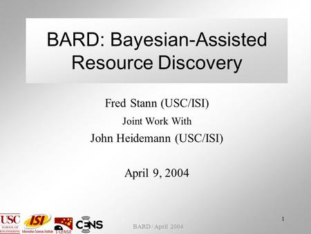 BARD / April 2004 1 BARD: Bayesian-Assisted Resource Discovery Fred Stann (USC/ISI) Joint Work With John Heidemann (USC/ISI) April 9, 2004.