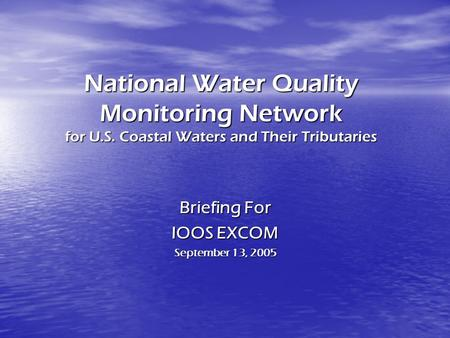 National Water Quality Monitoring Network for U.S. Coastal Waters and Their Tributaries Briefing For IOOS EXCOM September 13, 2005.