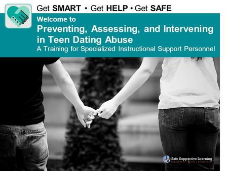 Welcome to Preventing, Assessing, and Intervening in Teen Dating Abuse A Training for Specialized Instructional Support Personnel Get SMART Get HELP Get.