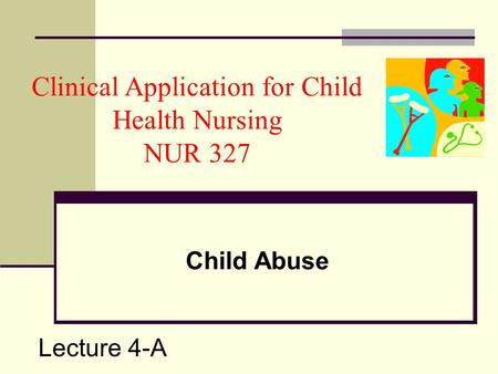 Clinical Application for Child Health Nursing NUR 327 Child Abuse Lecture 4-A.