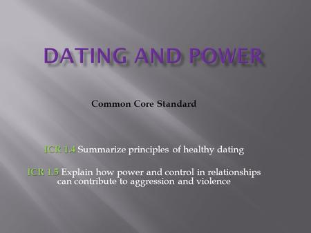 Common Core Standard ICR 1.4 ICR 1.4 Summarize principles of healthy dating ICR 1.5 ICR 1.5 Explain how power and control in relationships can contribute.