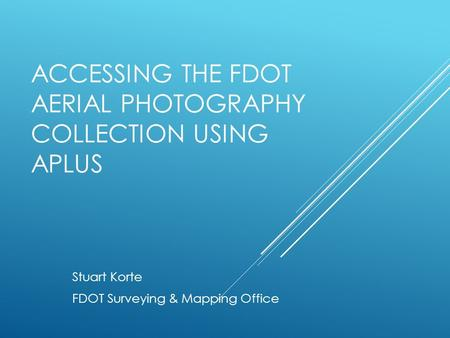 ACCESSING THE FDOT AERIAL PHOTOGRAPHY COLLECTION USING APLUS Stuart Korte FDOT Surveying & Mapping Office.