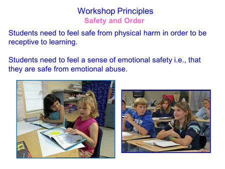 Workshop Principles Safety and Order Students need to feel safe from physical harm in order to be receptive to learning. Students need to feel a sense.