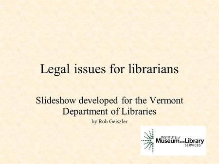 Legal issues for librarians Slideshow developed for the Vermont Department of Libraries by Rob Geiszler.