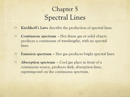 Chapter 5 Spectral Lines Kirchhoff's Laws describe the production of spectral lines. Continuous spectrum – Hot dense gas or solid objects produces a continuum.