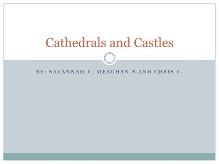 BY: SAVANNAH C, MEAGHAN S AND CHRIS C. Cathedrals and Castles.