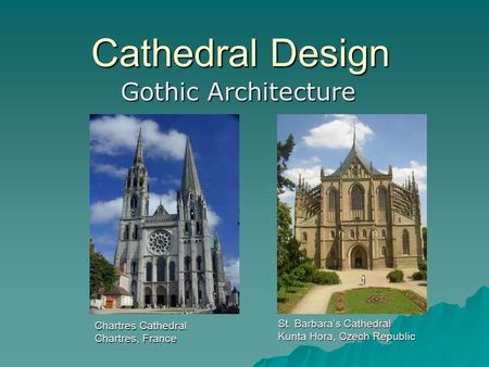 Cathedral Design Gothic Architecture Chartres Cathedral Chartres, France St. Barbara's Cathedral Kunta Hora, Czech Republic.