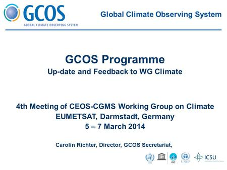 4th Meeting of CEOS-CGMS Working Group on Climate EUMETSAT, Darmstadt, Germany 5 – 7 March 2014 Carolin Richter, Director, GCOS Secretariat, GCOS Programme.