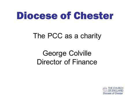 The PCC as a charity George Colville Director of Finance Diocese of Chester.