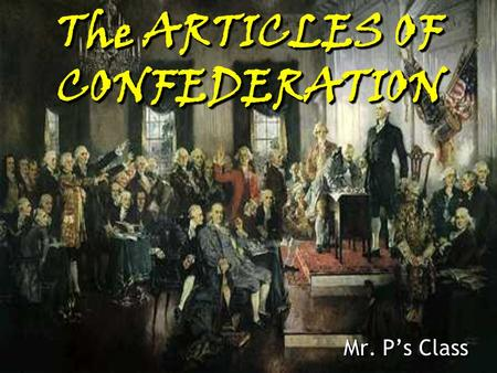 The ARTICLES OF CONFEDERATION Mr. P's Class ANY NOTES IN YELLOW ARE MAIN POINTS AND GO IN THE LEFT COLUMN OF YOUR NOTES.
