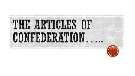 THE ARTICLES OF CONFEDERATION  The Articles of Confederation was our first Constitution.  The Articles gave the new 13 states a set of rules and a way.
