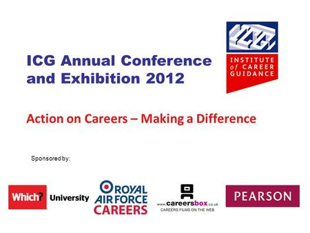 ICG Annual Conference and Exhibition 2012 Action on Careers – Making a Difference Sponsored by: