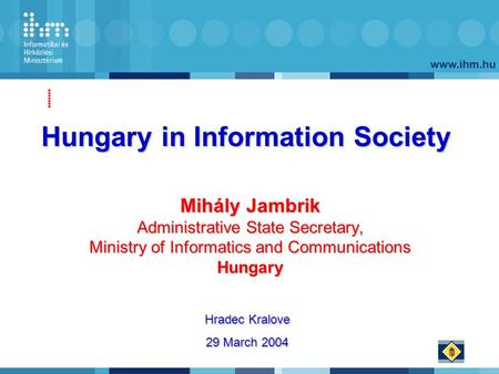 Www.ihm.hu Mihály Jambrik Administrative State Secretary, Ministry of Informatics and Communications Hungary Hungary in Information Society Hradec Kralove.