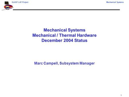 1 GLAST LAT ProjectMechanical Systems Mechanical Systems Mechanical / Thermal Hardware December 2004 Status Marc Campell, Subsystem Manager.