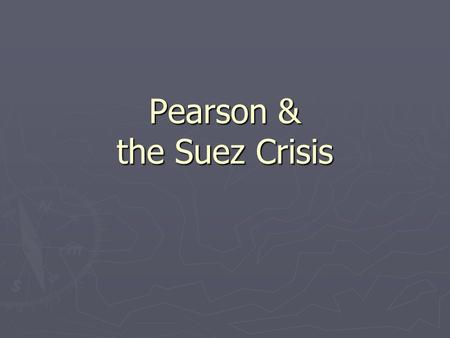 Pearson & the Suez Crisis. Suez Canal Suez Crisis ► July 26 1956- Egyptian President Abdul Nasser nationalises the Suez Canal Company ► This had been.