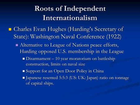 Roots of Independent Internationalism Charles Evan Hughes (Harding's Secretary of State): Washington Naval Conference (1922) Charles Evan Hughes (Harding's.