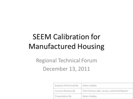 SEEM Calibration for Manufactured Housing Regional Technical Forum December 13, 2011 Analysis Performed ByAdam Hadley Cursory Reviews ByTom Eckman, Ben.