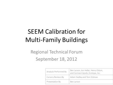 SEEM Calibration for Multi-Family Buildings Regional Technical Forum September 18, 2012 Analysis Performed By Ben Larson, Jon Heller, Henry Odum, and Carmen.