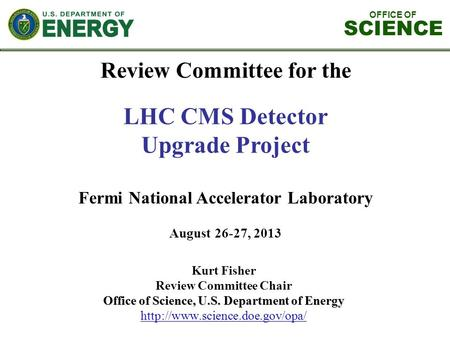OFFICE OF SCIENCE Review Committee for the LHC CMS Detector Upgrade Project Fermi National Accelerator Laboratory August 26-27, 2013 Kurt Fisher Review.