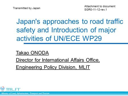 Ministry of Land, Infrastructure, Transport and Tourism Japan's approaches to road traffic safety and Introduction of major activities of UN/ECE WP29 Takao.