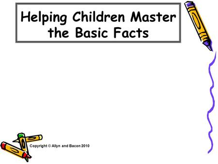 Helping Children Master the Basic Facts Copyright © Allyn and Bacon 2010.