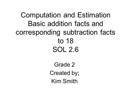 Computation and Estimation Basic addition facts and corresponding subtraction facts to 18 SOL 2.6 Grade 2 Created by; Kim Smith.