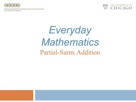 Everyday Mathematics Partial-Sums Addition Partial-Sums Addition Partial-sums addition involves: Understanding place value; Finding partial sums; and.