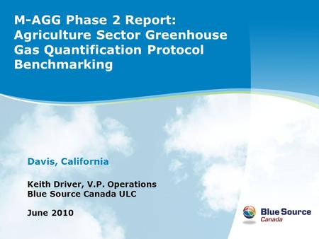 M-AGG Phase 2 Report: Agriculture Sector Greenhouse Gas Quantification Protocol Benchmarking Davis, California Keith Driver, V.P. Operations Blue Source.