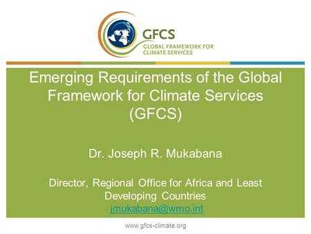 © World Meteorological Organization Emerging Requirements of the Global Framework for Climate Services (GFCS) Dr. Joseph R. Mukabana Director, Regional.