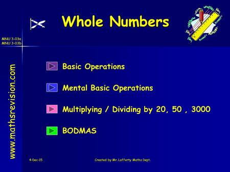 MNU 3-03a MNU 3-03b 4-Dec-15Created by Mr. Lafferty Maths Dept. Whole Numbers Mental Basic Operations Multiplying / Dividing by 20, 50, 3000 www.mathsrevision.com.
