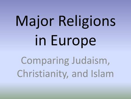 Major Religions in Europe Comparing Judaism, Christianity, and Islam.