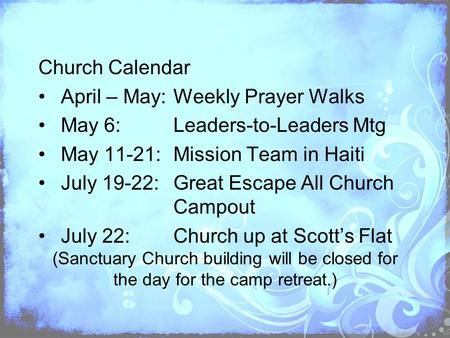 Church Calendar April – May:Weekly Prayer Walks May 6:Leaders-to-Leaders Mtg May 11-21:Mission Team in Haiti July 19-22:Great Escape All Church Campout.