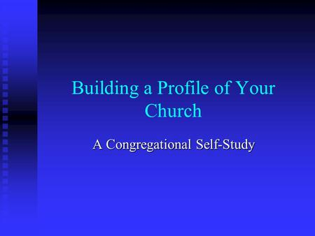Building a Profile of Your Church A Congregational Self-Study.