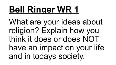 Bell Ringer WR 1 What are your ideas about religion? Explain how you think it does or does NOT have an impact on your life and in todays society.