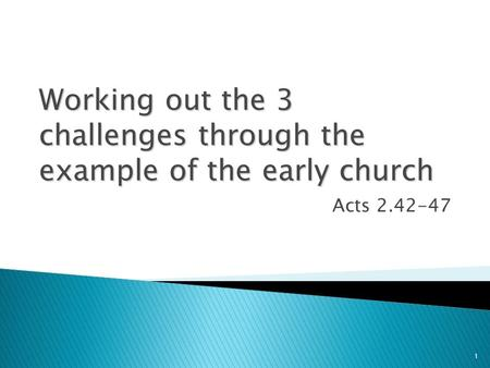1 Working out the 3 challenges through the example of the early church Acts 2.42-47.