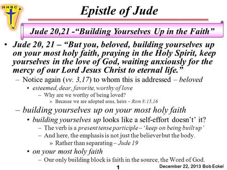 "Epistle of Jude December 22, 2013 Bob Eckel 1 Jude 20,21 -""Building Yourselves Up in the Faith"" Jude 20, 21 – ""But you, beloved, building yourselves up."