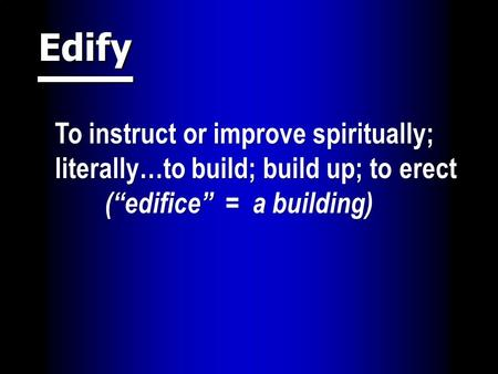 "Edify To instruct or improve spiritually; literally…to build; build up; to erect (""edifice"" = a building)"
