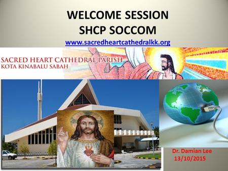 WELCOME SESSION SHCP SOCCOM www.sacredheartcathedralkk.org www.sacredheartcathedralkk.org Dr. Damian Lee 13/10/2015.