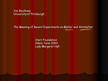 Joe Boudreau University of Pittsburgh The Meaning of Recent Experiments on Matter and Antimatter Starr Foundation Hilary Term 2003 Lady Margaret Hall.