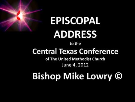 EPISCOPAL ADDRESS to the Central Texas Conference of The United Methodist Church June 4, 2012 Bishop Mike Lowry ©