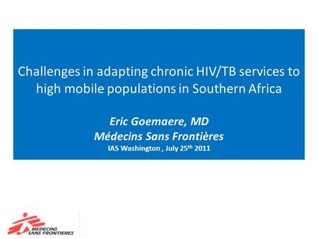 Challenges in adapting chronic HIV/TB services to high mobile populations in Southern Africa Eric Goemaere, MD Médecins Sans Frontières IAS Washington,