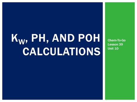 K W, PH, AND POH CALCULATIONS Chem-To-Go Lesson 39 Unit 10.