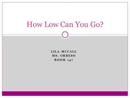 LILA MCCALL MS. ORBESO ROOM 147 How Low Can You Go?