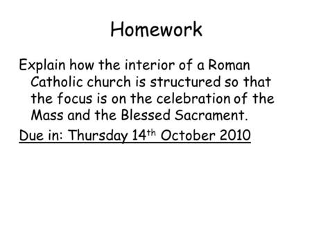 Homework Explain how the interior of a Roman Catholic church is structured so that the focus is on the celebration of the Mass and the Blessed Sacrament.