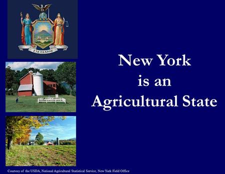 New York is an Agricultural State Courtesy of the USDA, National Agricultural Statistical Service, New York Field Office.
