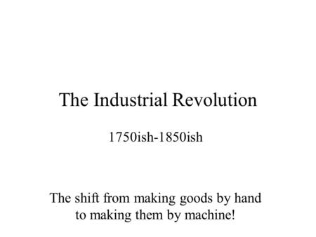 The Industrial Revolution 1750ish-1850ish The shift from making goods by hand to making them by machine!