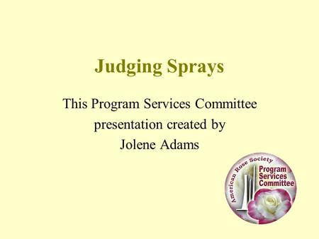 Judging Sprays This Program Services Committee presentation created by Jolene Adams.